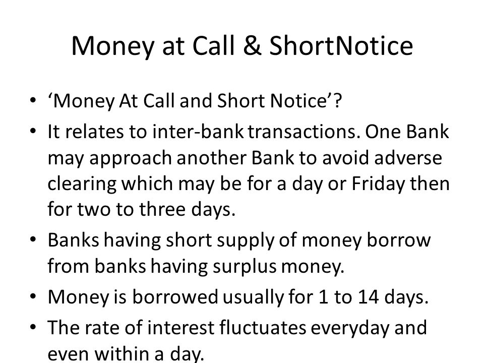 Money at Call & ShortNotice Money At Call and Short Notice? It relates to inter-bank transactions. One Bank may approach another Bank to avoid adverse