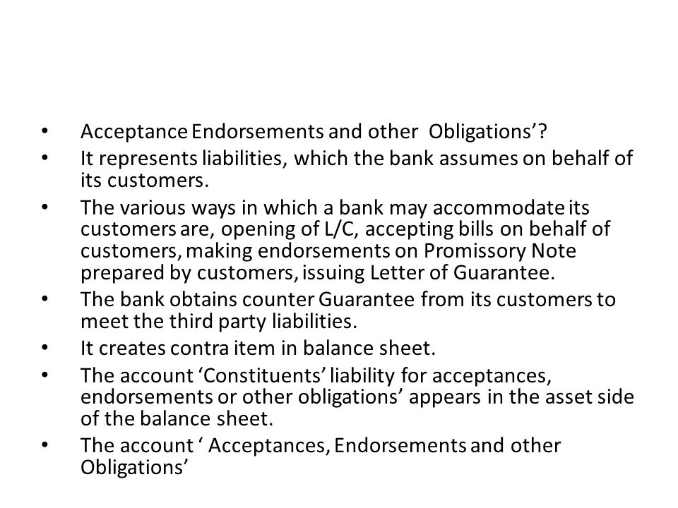 Acceptance Endorsements and other Obligations? It represents liabilities, which the bank assumes on behalf of its customers. The various ways in which