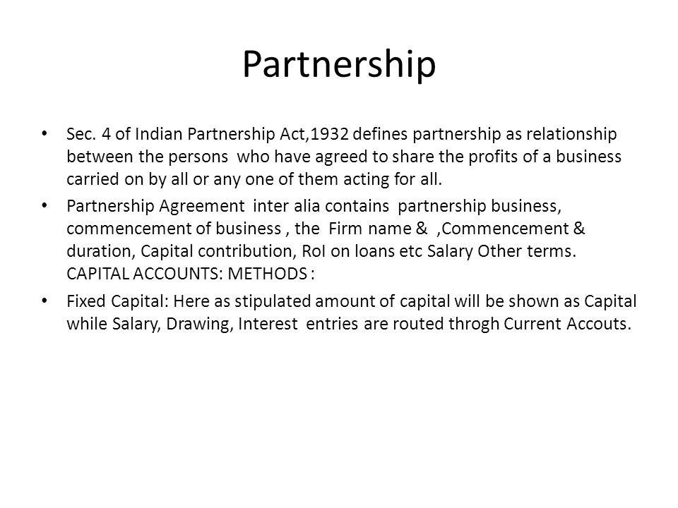 Sec. 4 of Indian Partnership Act,1932 defines partnership as relationship between the persons who have agreed to share the profits of a business carri