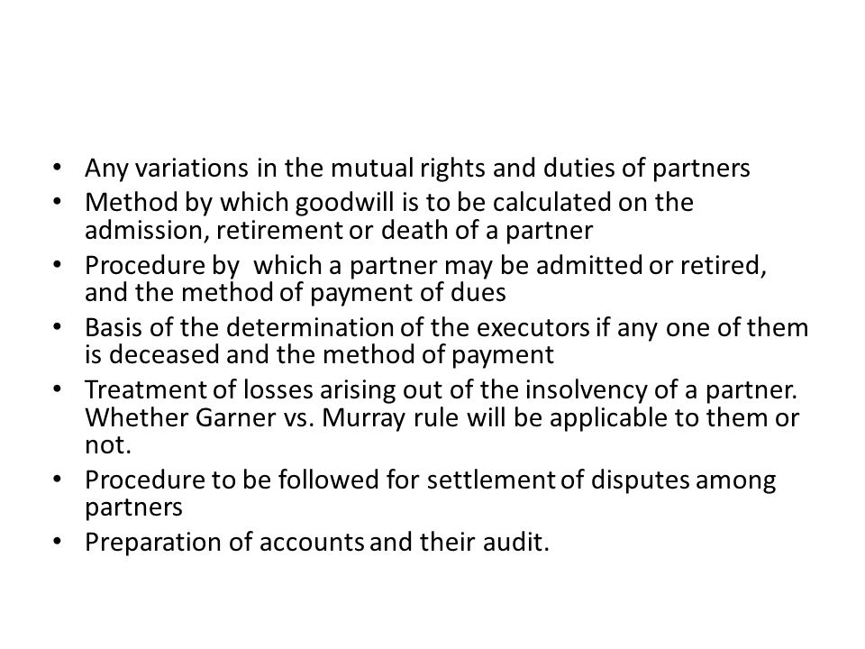 Any variations in the mutual rights and duties of partners Method by which goodwill is to be calculated on the admission, retirement or death of a par