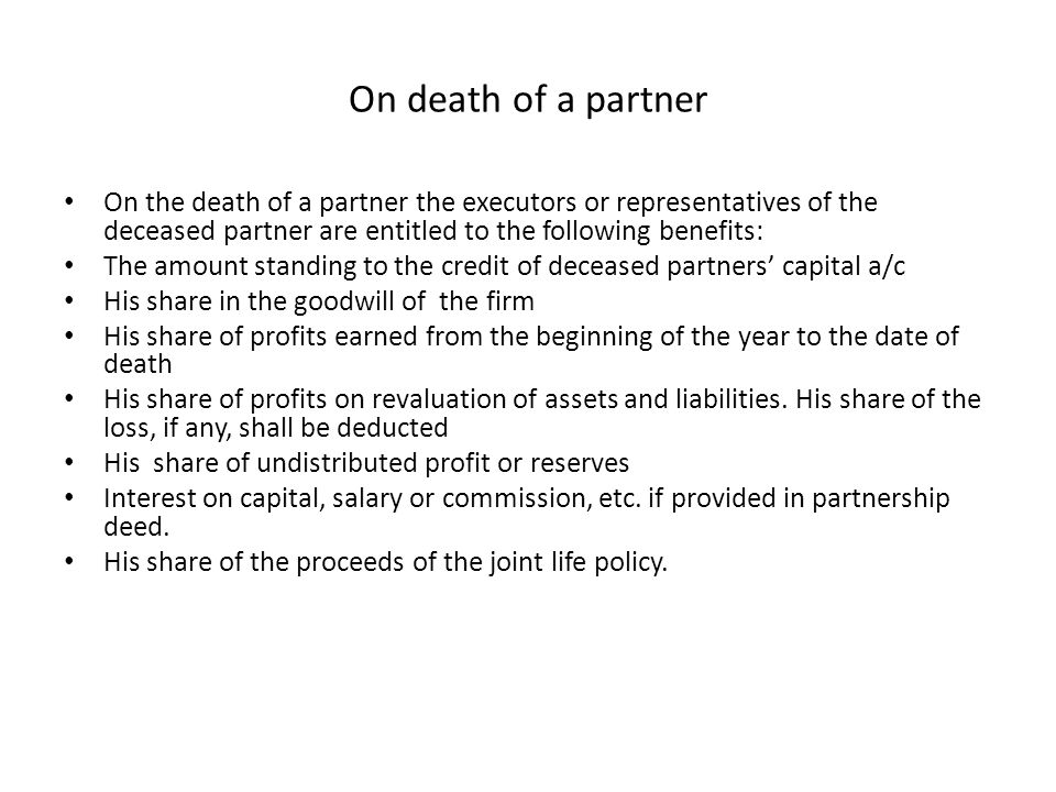 On death of a partner On the death of a partner the executors or representatives of the deceased partner are entitled to the following benefits: The a