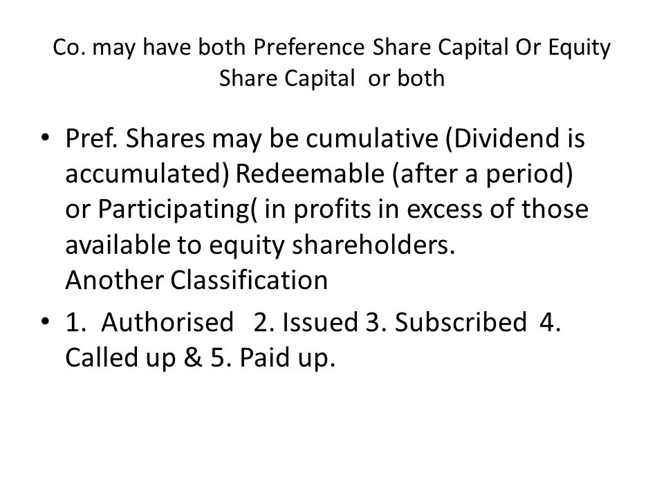 Co. may have both Preference Share Capital Or Equity Share Capital or both Pref. Shares may be cumulative (Dividend is accumulated) Redeemable (after