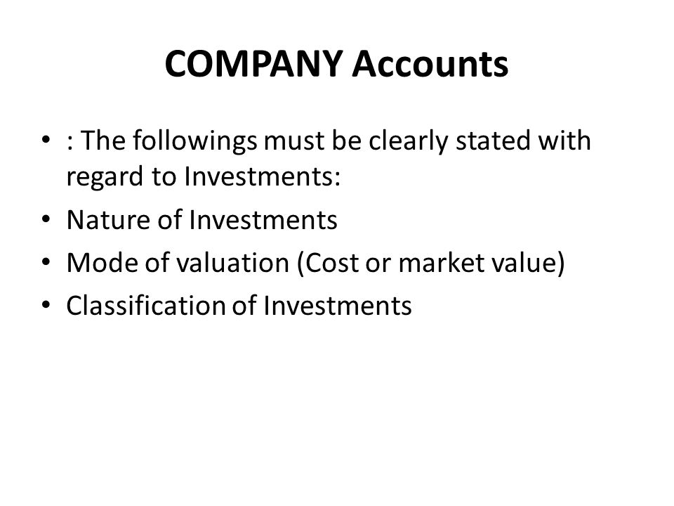 COMPANY Accounts : The followings must be clearly stated with regard to Investments: Nature of Investments Mode of valuation (Cost or market value) Cl