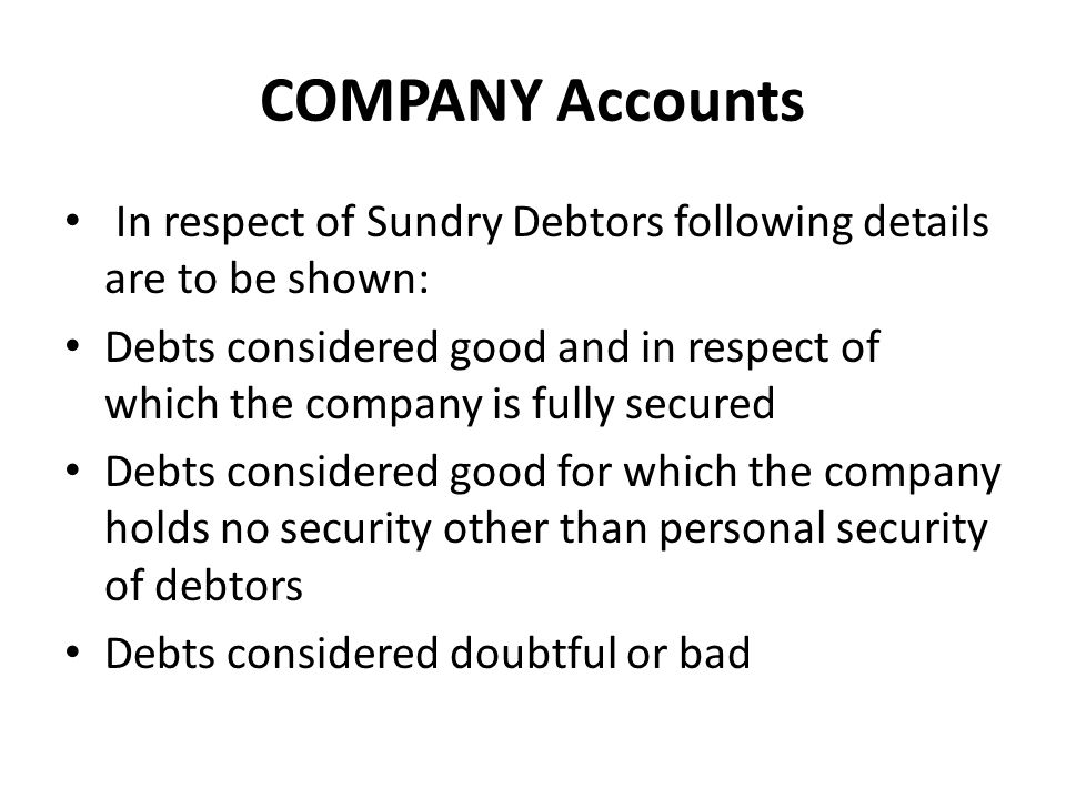 COMPANY Accounts In respect of Sundry Debtors following details are to be shown: Debts considered good and in respect of which the company is fully se