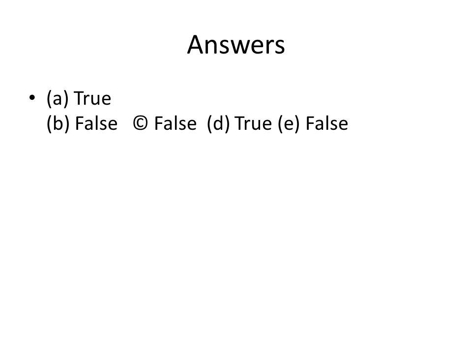 Answers (a) True (b) False © False (d) True (e) False