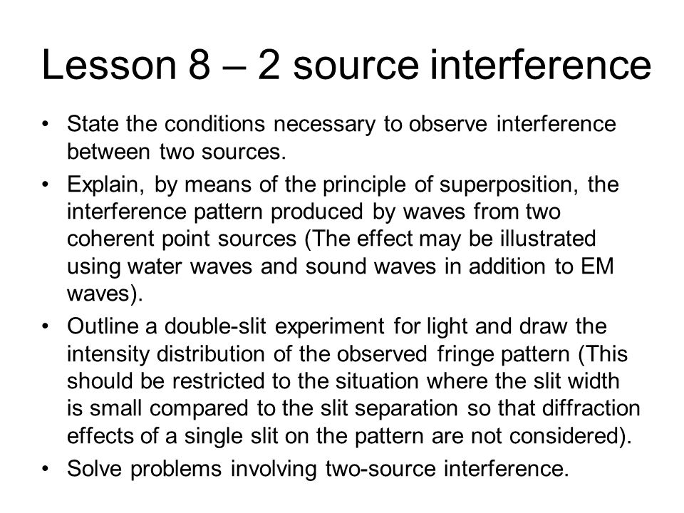 Lesson 8 – 2 source interference State the conditions necessary to observe interference between two sources. Explain, by means of the principle of sup