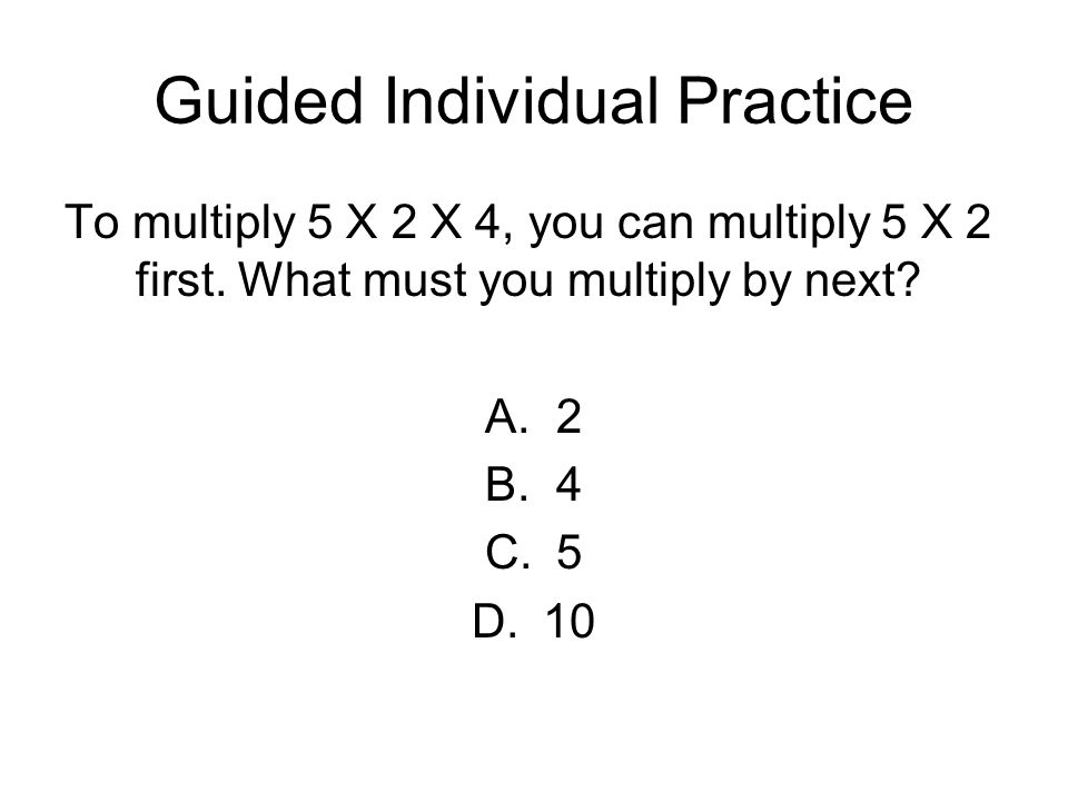 Guided Individual Practice To multiply 5 X 2 X 4, you can multiply 5 X 2 first. What must you multiply by next? A.2 B.4 C.5 D.10