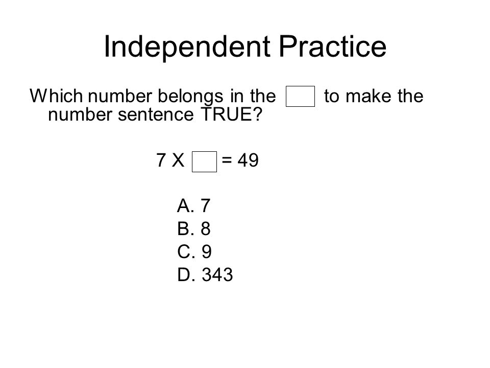 Independent Practice Which number belongs in the to make the number sentence TRUE? 7 X = 49 A. 7 B. 8 C. 9 D. 343