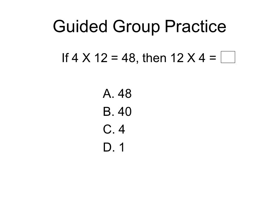 Guided Group Practice If 4 X 12 = 48, then 12 X 4 = A. 48 B. 40 C. 4 D. 1