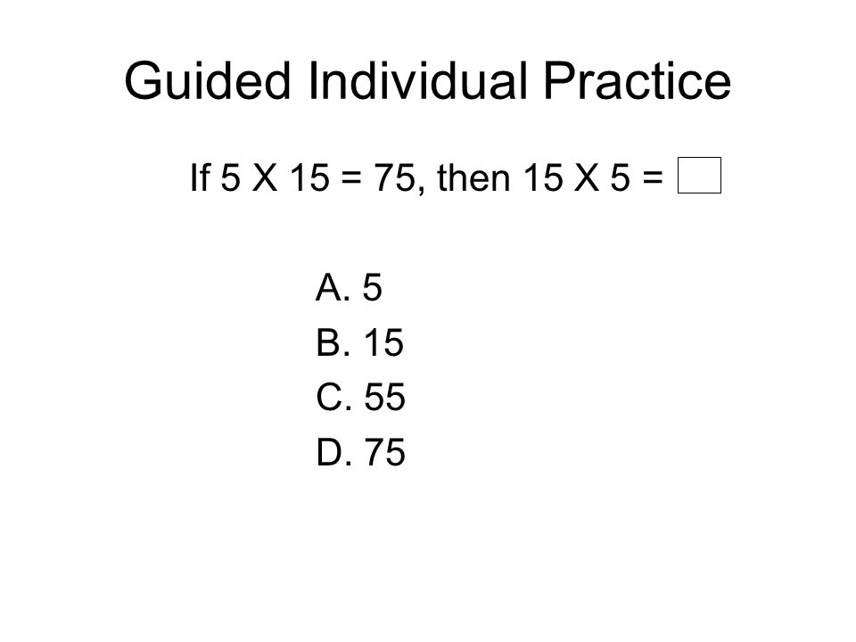 Guided Individual Practice If 5 X 15 = 75, then 15 X 5 = A. 5 B. 15 C. 55 D. 75
