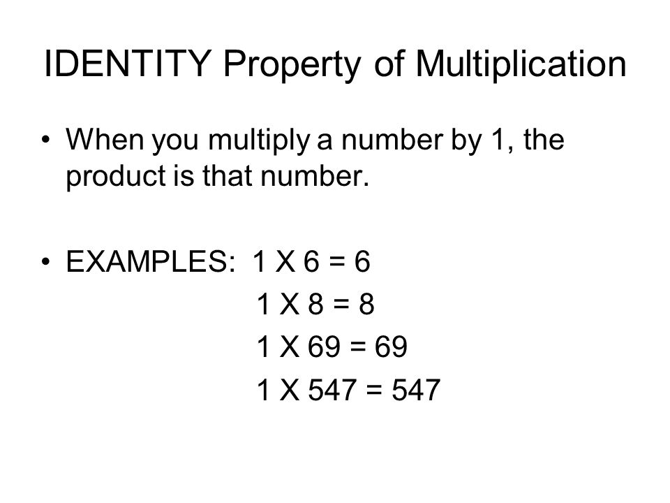 IDENTITY Property of Multiplication When you multiply a number by 1, the product is that number. EXAMPLES: 1 X 6 = 6 1 X 8 = 8 1 X 69 = 69 1 X 547 = 5