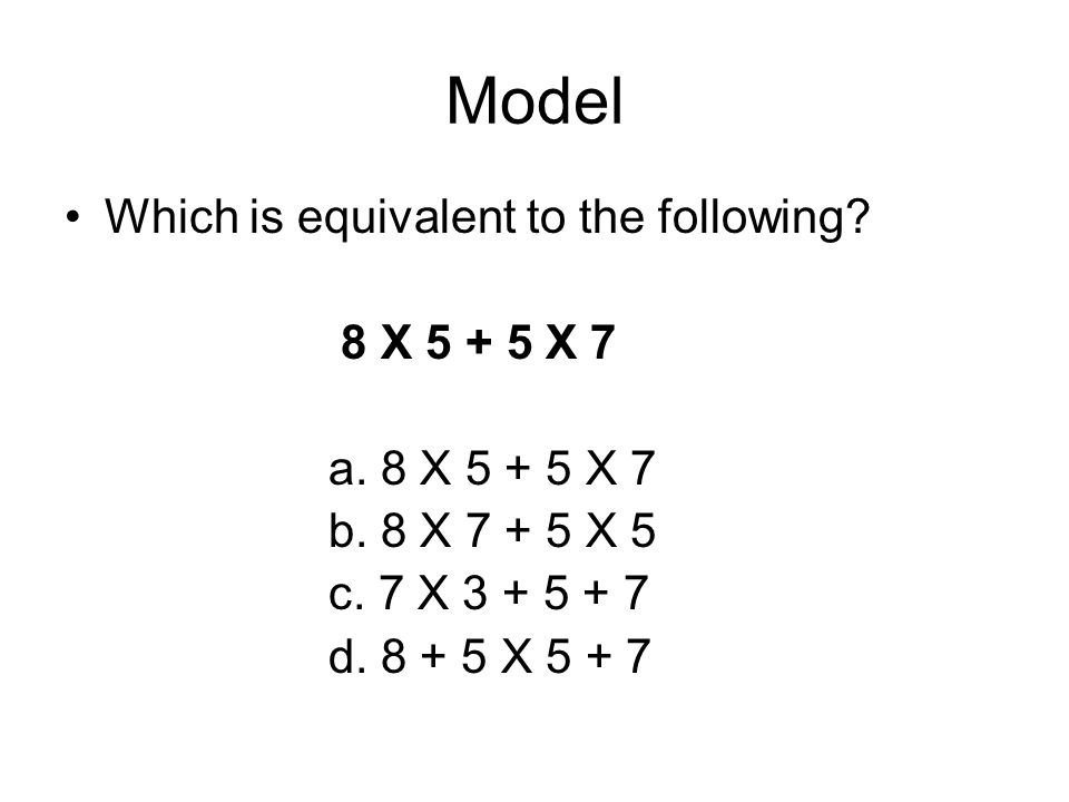 Model Which is equivalent to the following? 8 X 5 + 5 X 7 a. 8 X 5 + 5 X 7 b. 8 X 7 + 5 X 5 c. 7 X 3 + 5 + 7 d. 8 + 5 X 5 + 7