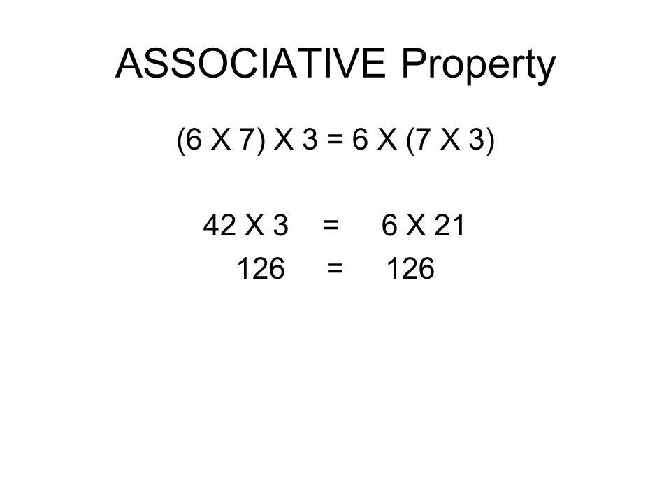 ASSOCIATIVE Property (6 X 7) X 3 = 6 X (7 X 3) 42 X 3 = 6 X 21 126 = 126