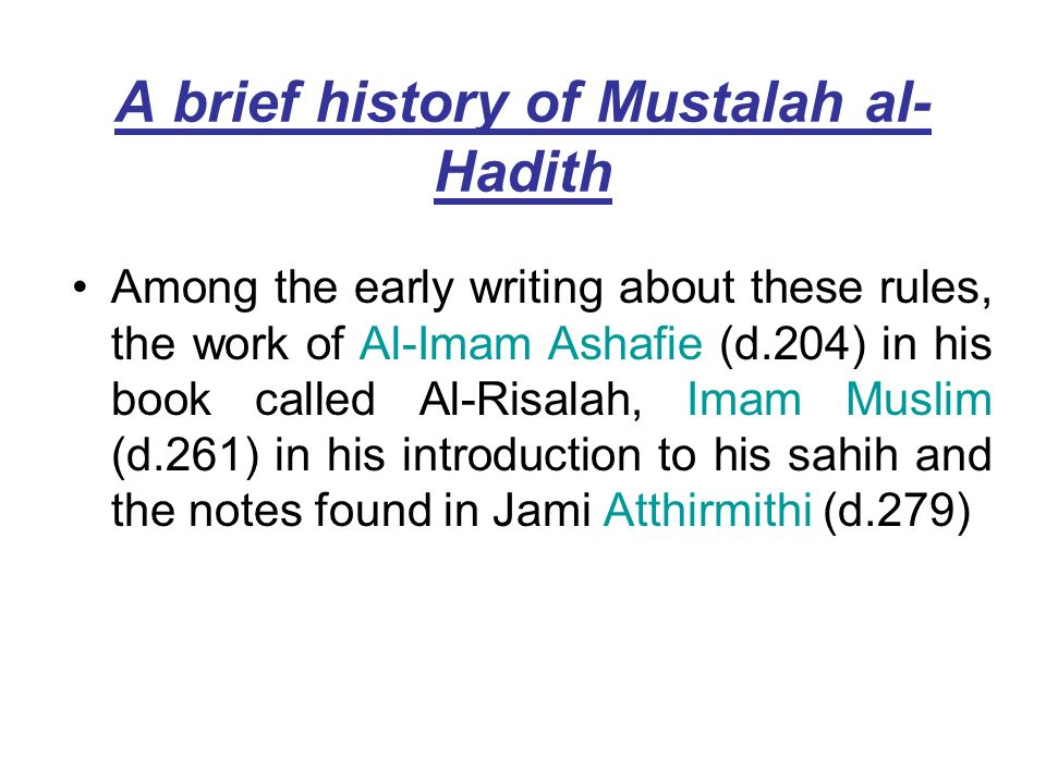 A brief history of Mustalah al- Hadith Among the early writing about these rules, the work of Al-Imam Ashafie (d.204) in his book called Al-Risalah, I