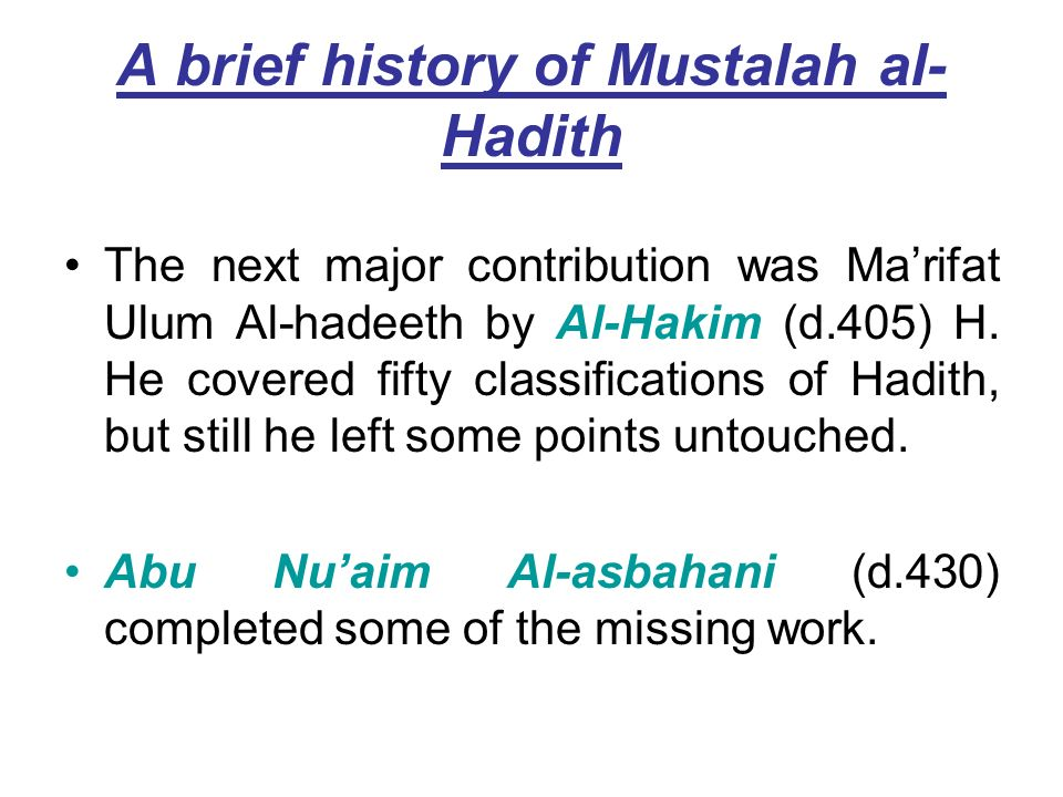 A brief history of Mustalah al- Hadith The next major contribution was Marifat Ulum Al-hadeeth by Al-Hakim (d.405) H. He covered fifty classifications
