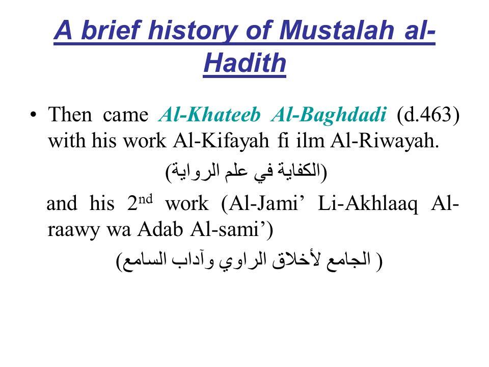 A brief history of Mustalah al- Hadith Then came Al-Khateeb Al-Baghdadi (d.463) with his work Al-Kifayah fi ilm Al-Riwayah. (الكفاية في علم الرواية) a