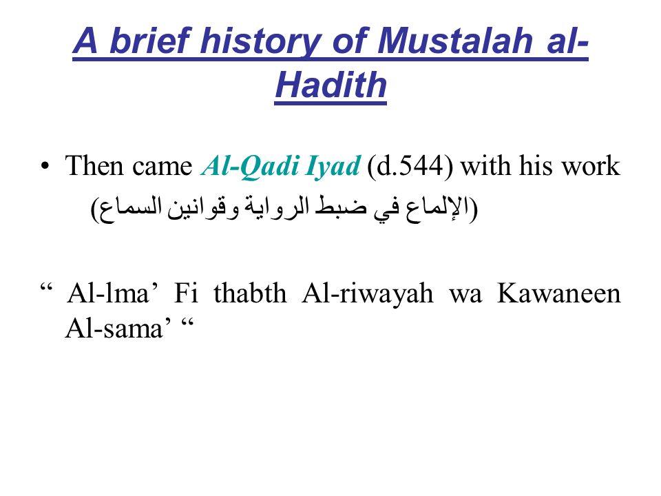 A brief history of Mustalah al- Hadith Then came Al-Qadi Iyad (d.544) with his work (الإلماع في ضبط الرواية وقوانين السماع) Al-lma Fi thabth Al-riwaya