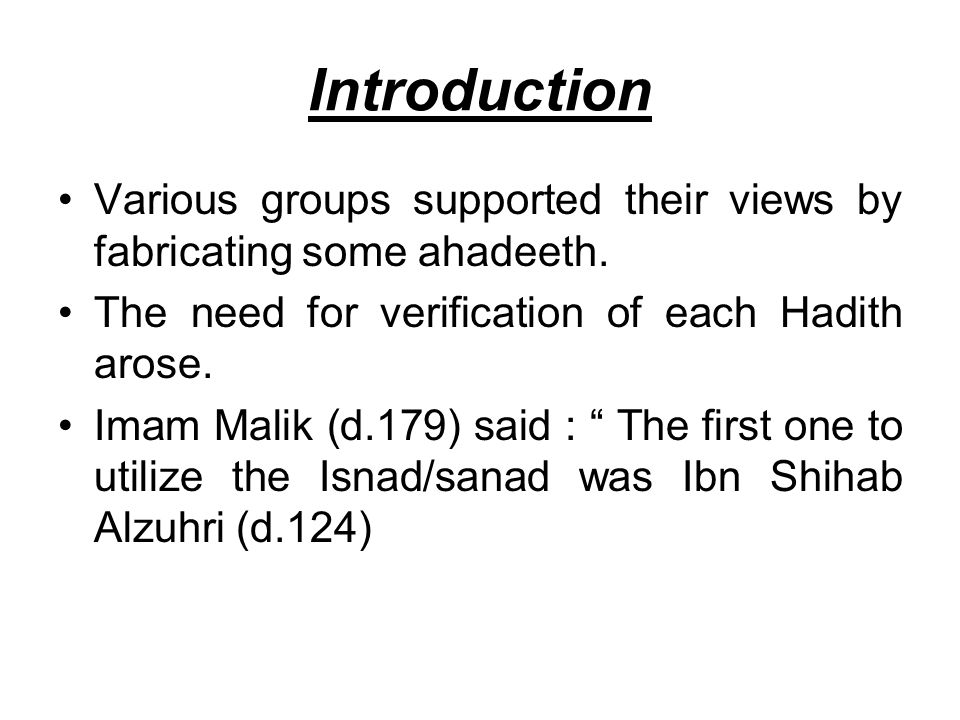 Introduction Various groups supported their views by fabricating some ahadeeth. The need for verification of each Hadith arose. Imam Malik (d.179) sai