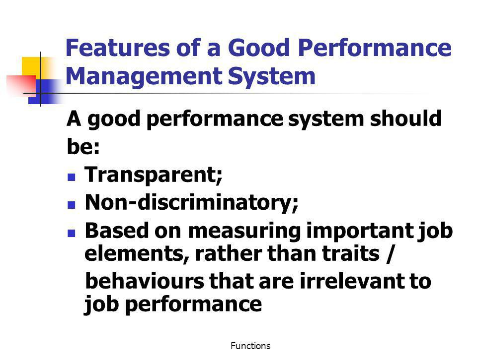 Functions Features of a Good Performance Management System A good performance system should be: Transparent; Non-discriminatory; Based on measuring im