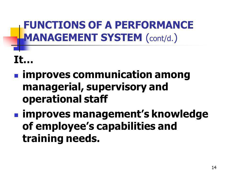 14 FUNCTIONS OF A PERFORMANCE MANAGEMENT SYSTEM ( cont/d. ) It… improves communication among managerial, supervisory and operational staff improves ma