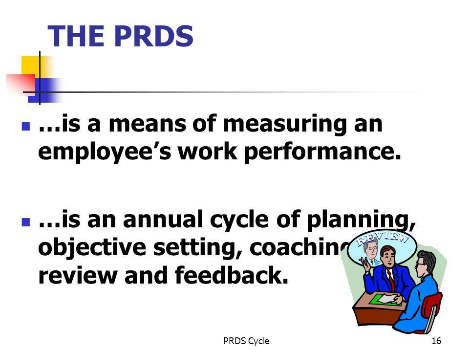 PRDS Cycle16 THE PRDS …is a means of measuring an employees work performance. …is an annual cycle of planning, objective setting, coaching, review and
