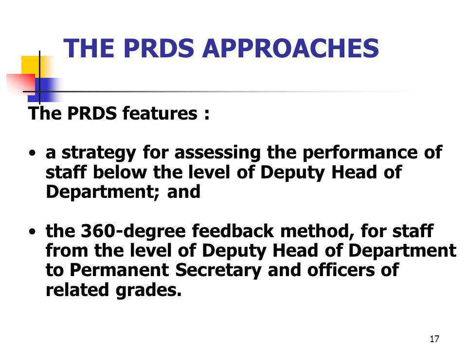 17 THE PRDS APPROACHES The PRDS features : a strategy for assessing the performance of staff below the level of Deputy Head of Department; and the 360