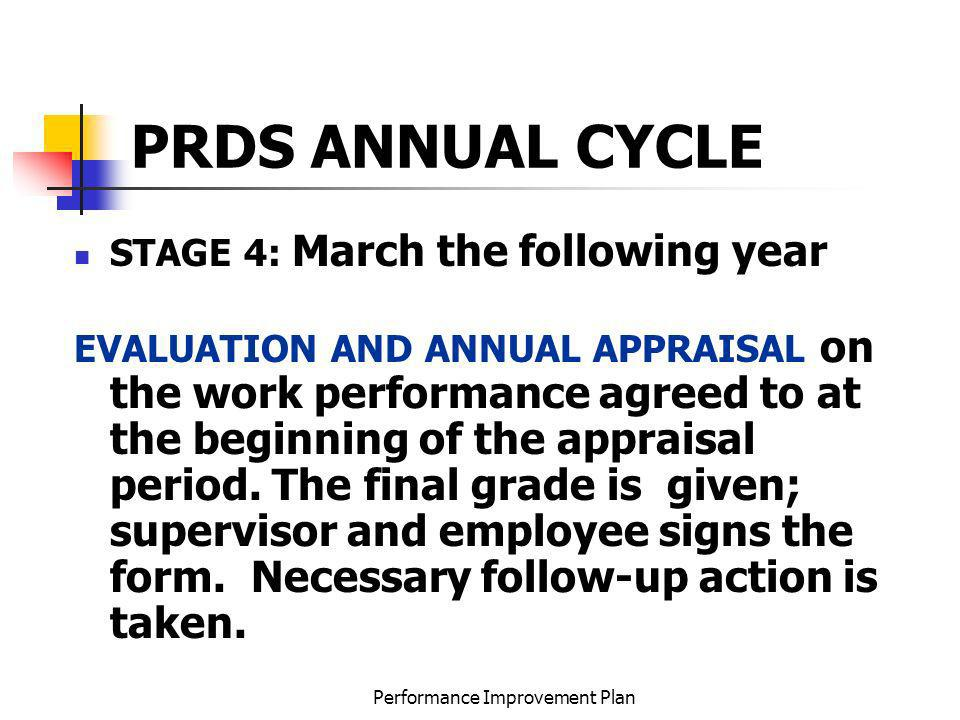Performance Improvement Plan PRDS ANNUAL CYCLE STAGE 4: March the following year EVALUATION AND ANNUAL APPRAISAL on the work performance agreed to at