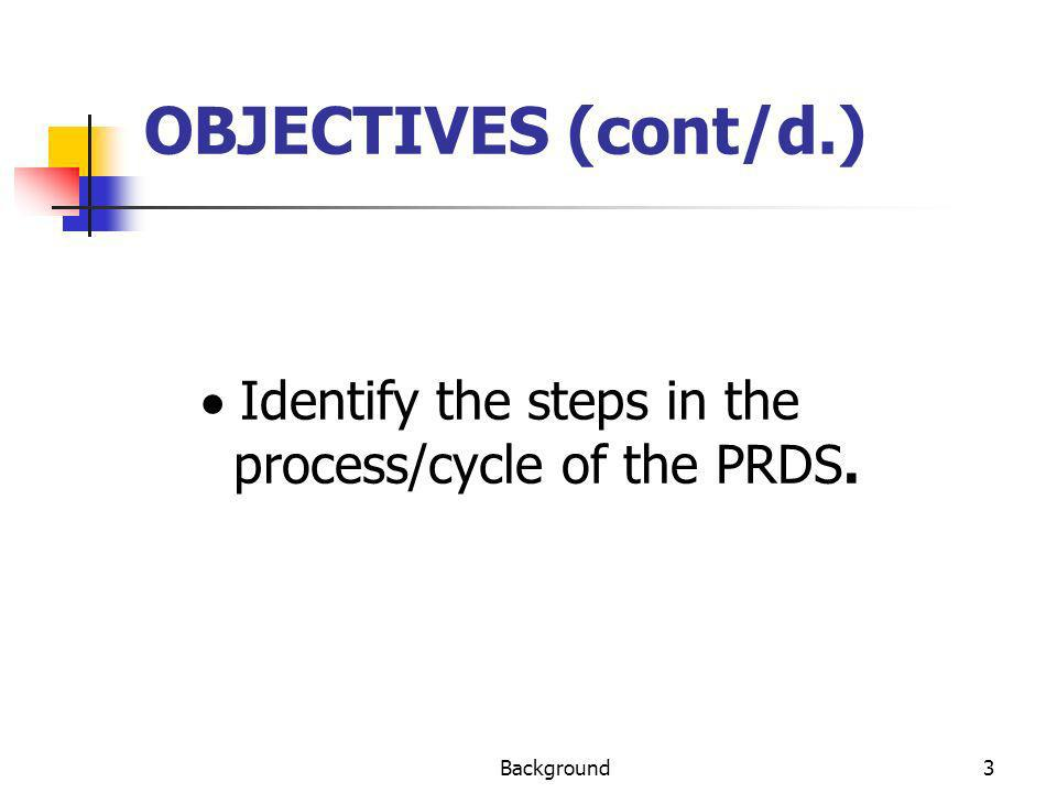 Background3 OBJECTIVES (cont/d.) Identify the steps in the process/cycle of the PRDS.
