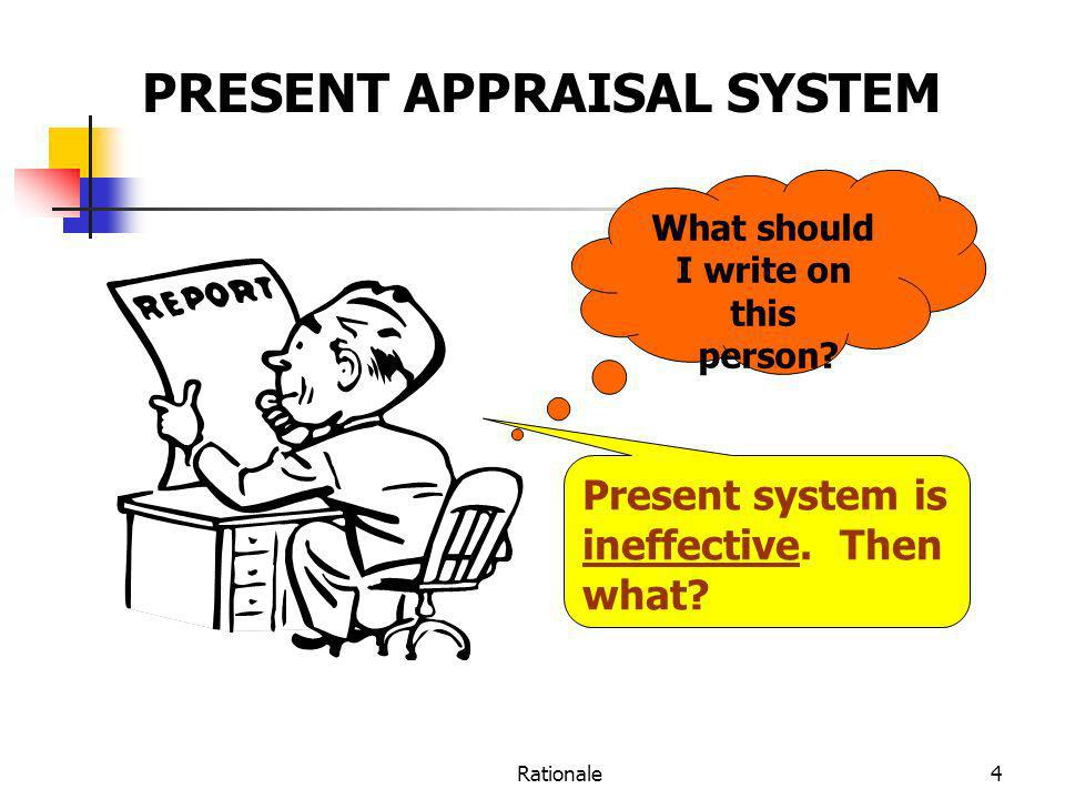 Rationale4 What should I write on this person? Present system is ineffective. Then what? PRESENT APPRAISAL SYSTEM
