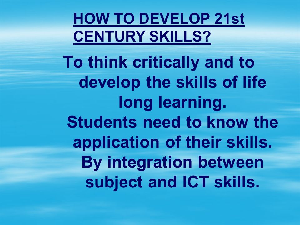 To think critically and to develop the skills of life long learning.