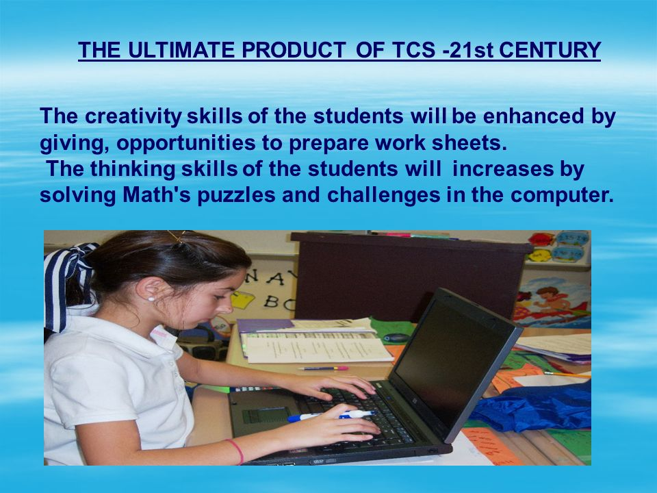 THE ULTIMATE PRODUCT OF TCS -21st CENTURY The creativity skills of the students will be enhanced by giving, opportunities to prepare work sheets. The