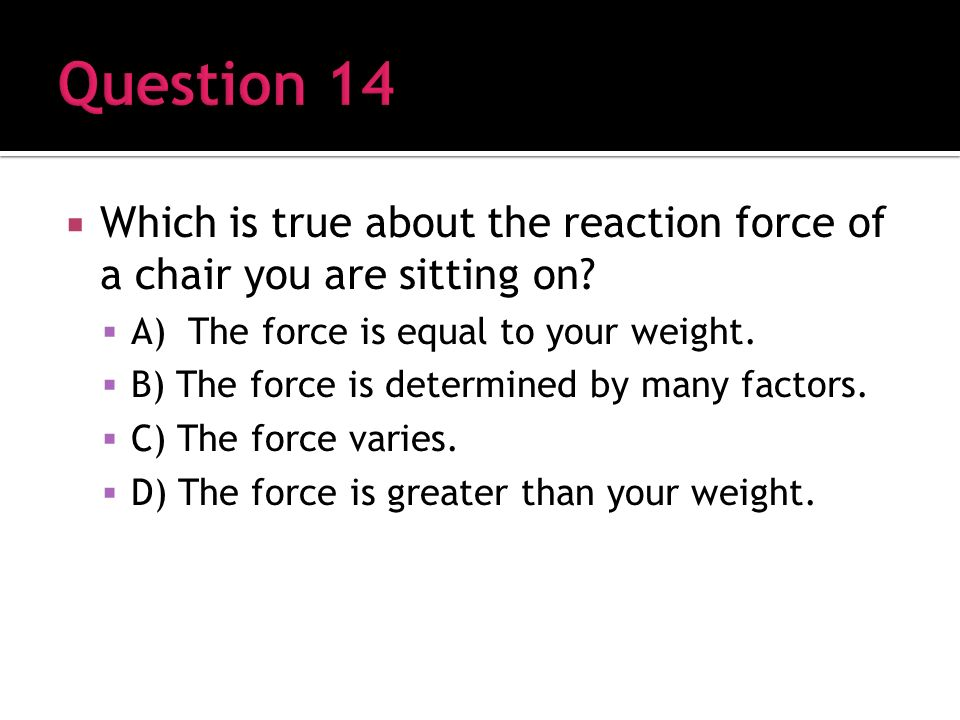 Which is true about the reaction force of a chair you are sitting on.