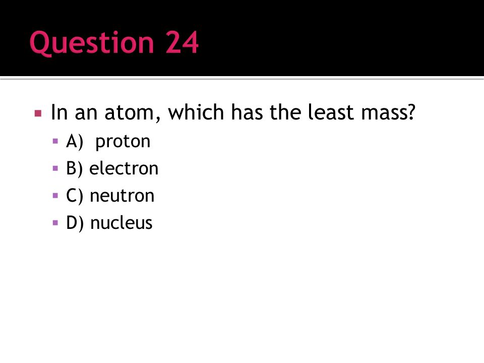 In an atom, which has the least mass A) proton B) electron C) neutron D) nucleus
