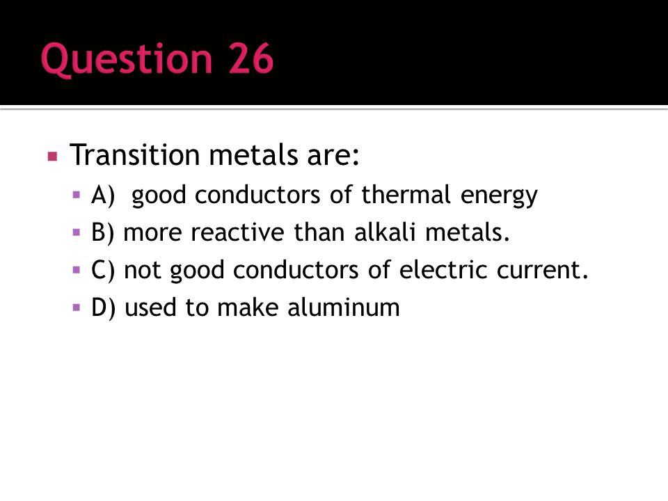 Transition metals are: A) good conductors of thermal energy B) more reactive than alkali metals.