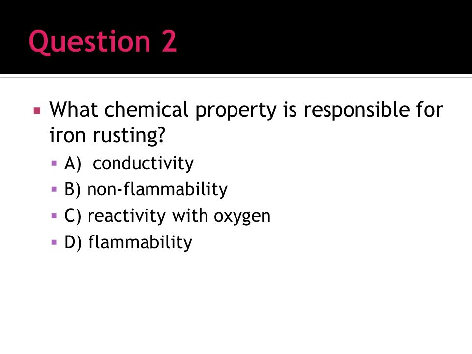What chemical property is responsible for iron rusting.