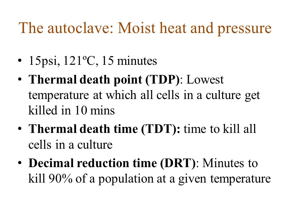 The autoclave: Moist heat and pressure 15psi, 121ºC, 15 minutes Thermal death point (TDP): Lowest temperature at which all cells in a culture get kill