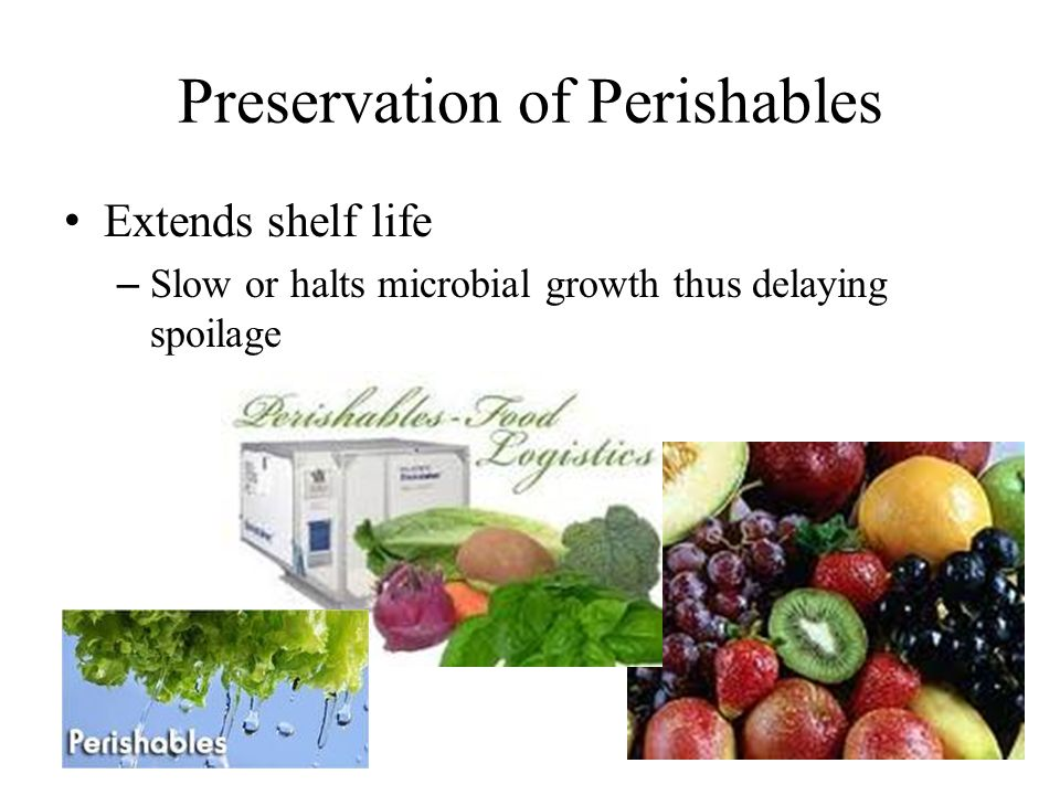 Preservation of Perishables Extends shelf life – Slow or halts microbial growth thus delaying spoilage