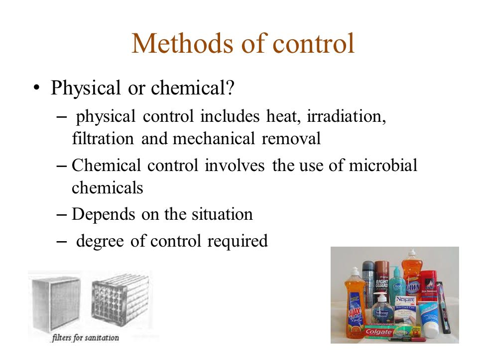 Methods of control Physical or chemical? – physical control includes heat, irradiation, filtration and mechanical removal – Chemical control involves