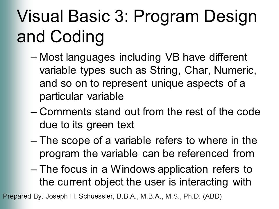Prepared By: Joseph H. Schuessler, B.B.A., M.B.A., M.S., Ph.D. (ABD) Visual Basic 3: Program Design and Coding –Most languages including VB have diffe