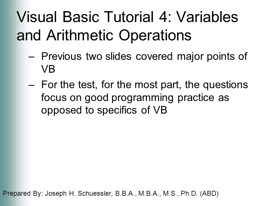 Prepared By: Joseph H. Schuessler, B.B.A., M.B.A., M.S., Ph.D. (ABD) Visual Basic Tutorial 4: Variables and Arithmetic Operations –Previous two slides