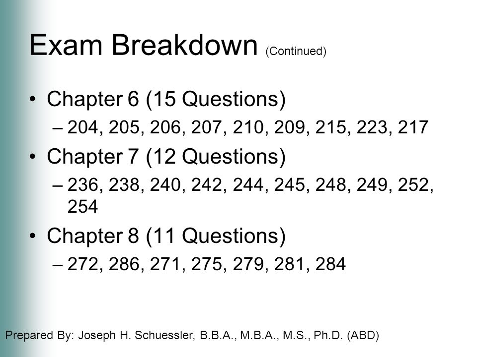 Prepared By: Joseph H. Schuessler, B.B.A., M.B.A., M.S., Ph.D. (ABD) Exam Breakdown (Continued) Chapter 6 (15 Questions) –204, 205, 206, 207, 210, 209