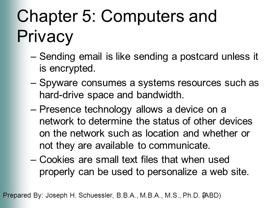 Prepared By: Joseph H. Schuessler, B.B.A., M.B.A., M.S., Ph.D. (ABD) Chapter 5: Computers and Privacy –Sending email is like sending a postcard unless