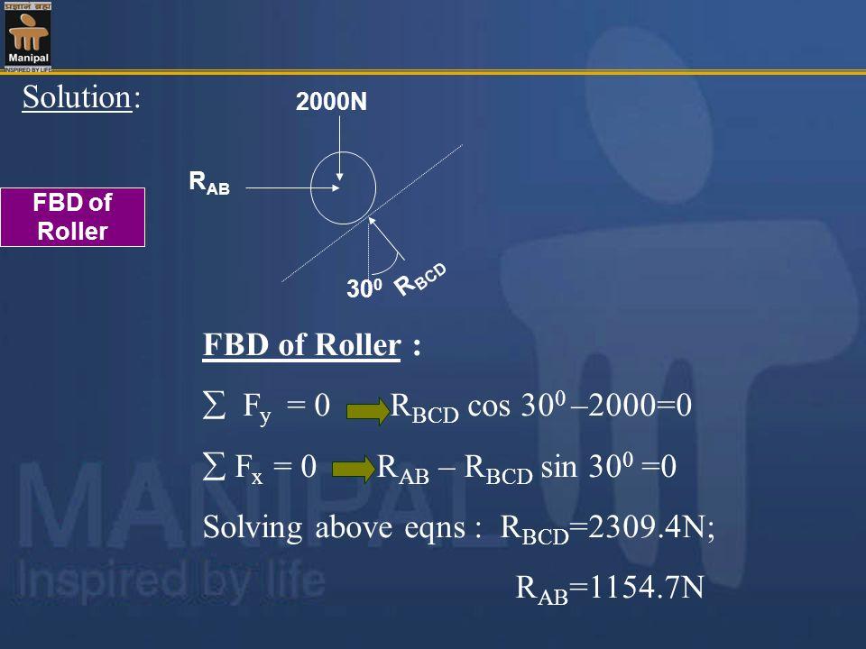 Solution: 2000N R AB 30 0 R BCD FBD of Roller FBD of Roller : F y = 0 R BCD cos 30 0 –2000=0 F x = 0 R AB – R BCD sin 30 0 =0 Solving above eqns : R B