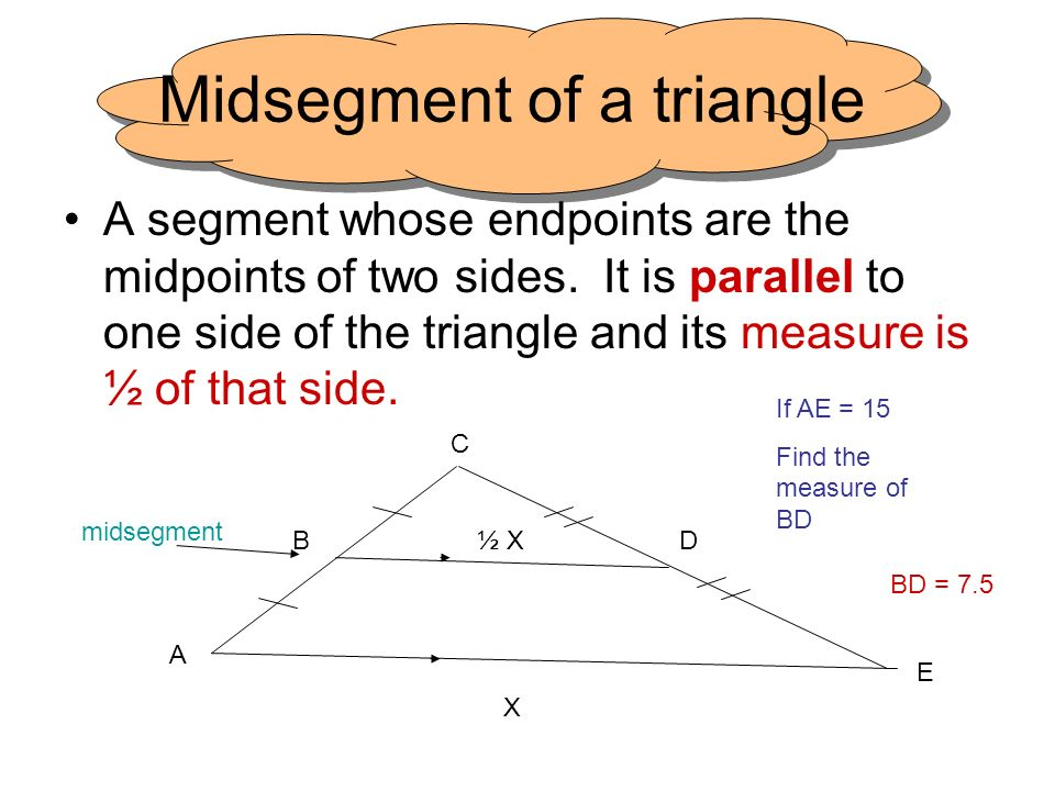 Midsegment of a triangle A segment whose endpoints are the midpoints of two sides. It is parallel to one side of the triangle and its measure is ½ of