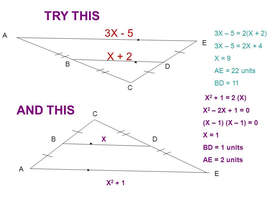 X + 2 3X - 5 A B C D E 3X – 5 = 2(X + 2) 3X – 5 = 2X + 4 X = 9 AE = 22 units BD = 11 TRY THIS A B C D E X 2 + 1 X AND THIS X 2 + 1 = 2 (X) X 2 – 2X +