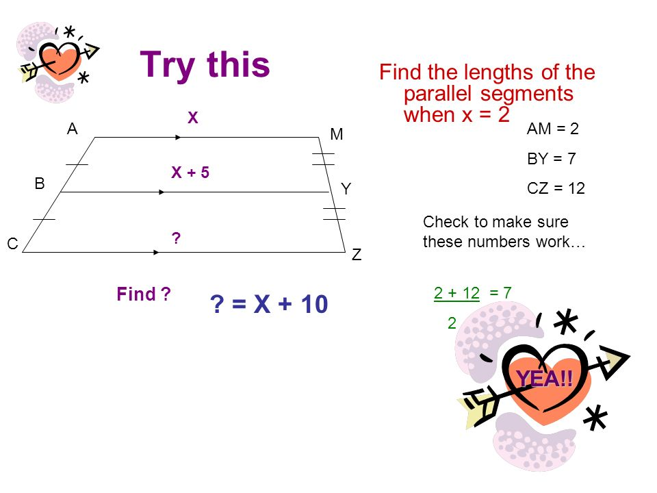 Try this Find the lengths of the parallel segments when x = 2 A B C Z Y M X X + 5 ? AM = 2 BY = 7 CZ = 12 Check to make sure these numbers work… Find