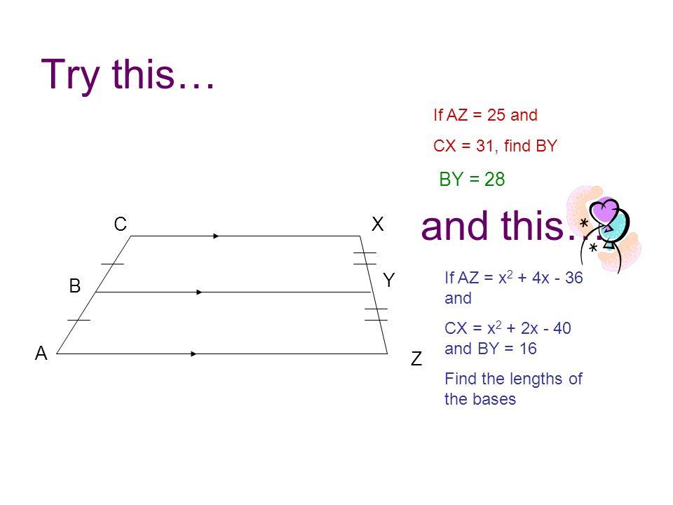 Try this… Z A B C Y X If AZ = 25 and CX = 31, find BY BY = 28 If AZ = x 2 + 4x - 36 and CX = x 2 + 2x - 40 and BY = 16 Find the lengths of the bases a