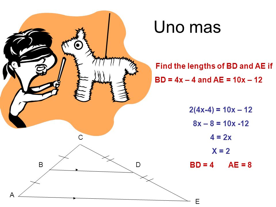 2(4x-4) = 10x – 12 8x – 8 = 10x -12 4 = 2x X = 2 BD = 4 AE = 8 Uno mas Find the lengths of BD and AE if BD = 4x – 4 and AE = 10x – 12 B C D E A