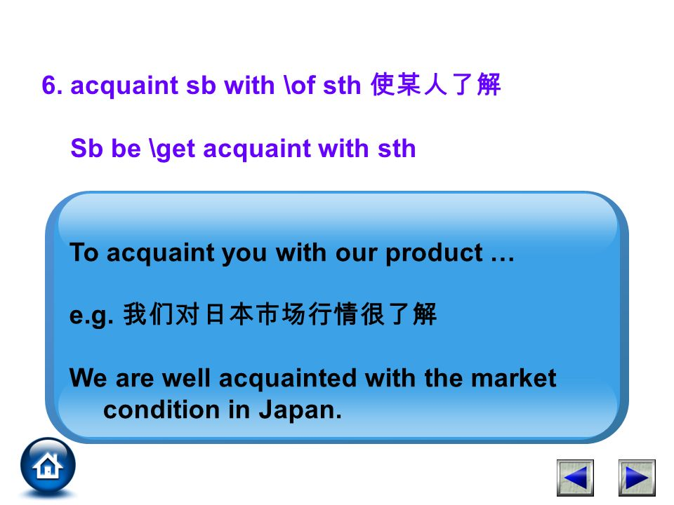6. acquaint sb with \of sth Sb be \get acquaint with sth To acquaint you with our product … e.g.