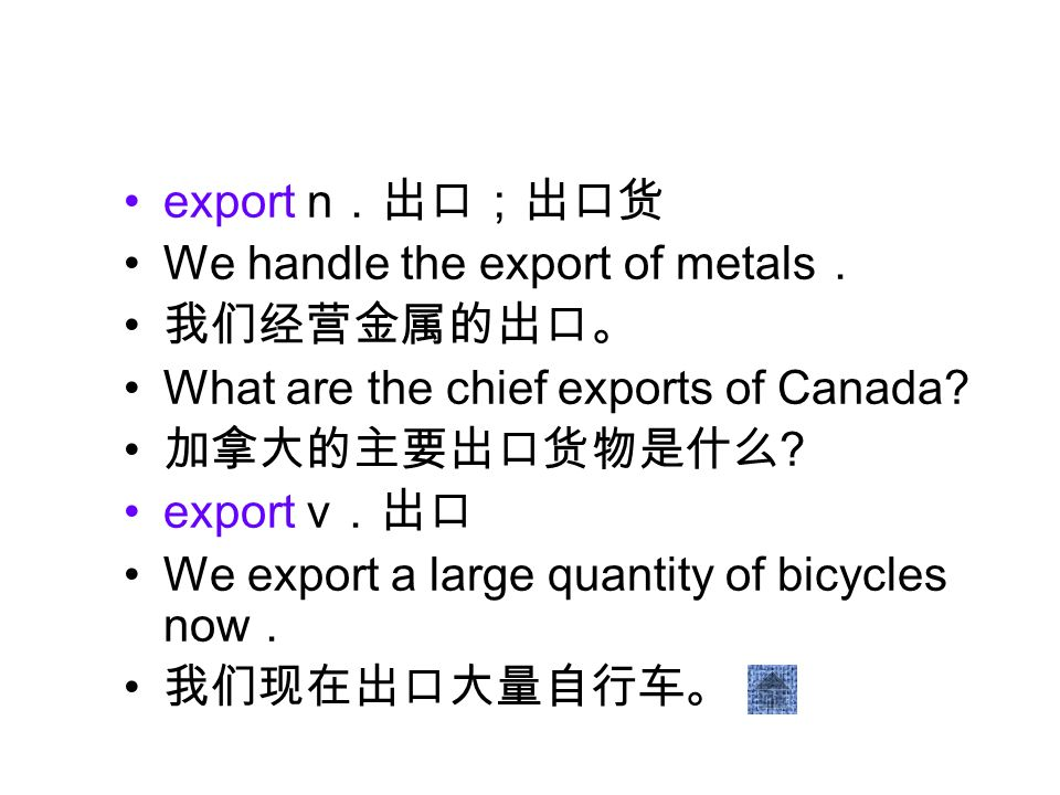 export n We handle the export of metals What are the chief exports of Canada? ? export v We export a large quantity of bicycles now